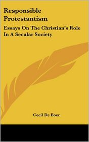 Responsible Protestantism: Essays on the Christian's Role in A Secular Society - Cecil De Boer
