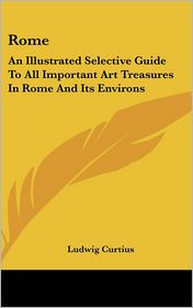 Rome: An Illustrated Selective Guide to All Important Art Treasures in Rome and Its Environs - Ludwig Curtius