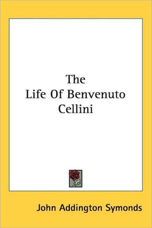 The Life Of Benvenuto Cellini - John Addington Symonds
