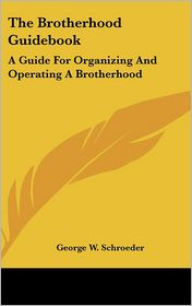 The Brotherhood Guidebook: A Guide for Organizing and Operating A Brotherhood - George W. Schroeder