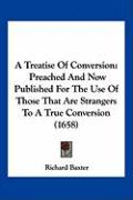 A Treatise of Conversion: Preached and Now Published for the Use of Those That Are Strangers to a True Conversion (1658)
