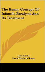 The Kenny Concept Of Infantile Paralysis And Its Treatment - John F. Pohl