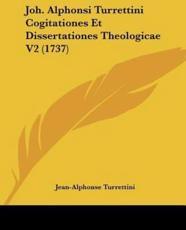 Joh. Alphonsi Turrettini Cogitationes Et Dissertationes Theologicae V2 (1737) - Jean-Alphonse Turrettini