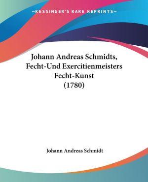 Johann Andreas Schmidts, Fecht-Und Exercitienmeisters Fecht-Kunst (1780) - Johann Andreas Schmidt