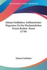 Johann Faulhabers Arithmetischer Wegweiser Zu Der Hochnutzlichen Freyen Rechen- Kunst (1736) - Johann Faulhaber