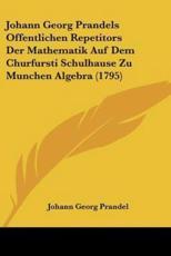 Johann Georg Prandels Offentlichen Repetitors Der Mathematik Auf Dem Churfursti Schulhause Zu Munchen Algebra (1795) - Johann Georg Prandel