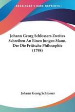 Johann Georg Schlossers Zweites Schreiben an Einen Jungen Mann, Der Die Fritische Philosophie (1798) - Johann Georg Schlosser