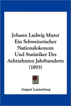 Johann Ludwig Muret Ein Schweizerischer Nationalokonom Und Statistiker Des Achtzehnten Jahrhunderts (1893) - August Lauterburg