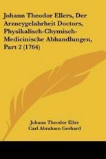 Johann Theodor Ellers, Der Arzneygelahrheit Doctors, Physikalisch-Chymisch-Medicinische Abhandlungen, Part 2 (1764) - Johann Theodor Eller