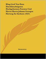 Klag-Lied Von Dem Durchleuchtigsten Hochgebornen Fursten Und Herrn Herrn Johann Georgen Hertzog Zu Sachsen (1621) - Anonymous