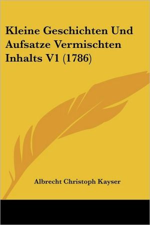 Kleine Geschichten Und Aufsatze Vermischten Inhalts V1 (1786) - Albrecht Christoph Kayser