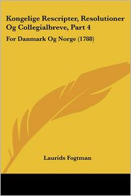 Kongelige Rescripter, Resolutioner Og Collegialbreve, Part 4 - Laurids Fogtman
