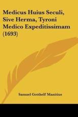 Medicus Huius Seculi, Sive Herma, Tyroni Medico Expeditissimam (1693) - Samuel Gotthelf Manitius