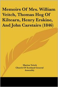 Memoirs Of Mrs. William Veitch, Thomas Hog Of Kiltearn, Henry Erskine, And John Carstairs (1846) - Marion Veitch