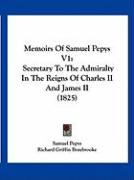 Memoirs of Samuel Pepys V1: Secretary to the Admiralty in the Reigns of Charles II and James II (1825)
