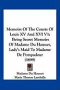 Memoirs of the Courts of Louis XV and XVI V1: Being Secret Memoirs of Madame Du Hausset, Lady's Maid to Madame de Pompadour (1899)