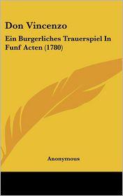 Don Vincenzo: Ein Burgerliches Trauerspiel in Funf Acten (1780) - Anonymous