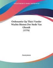 Ordonantie Op Tfaict Vander Wachte Binnen Der Stede Van Ghendt (1576) - Anonymous