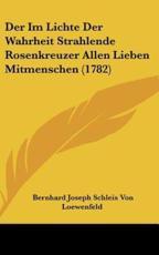 Der Im Lichte Der Wahrheit Strahlende Rosenkreuzer Allen Lieben Mitmenschen (1782) - Bernhard Joseph Schleis Von Loewenfeld