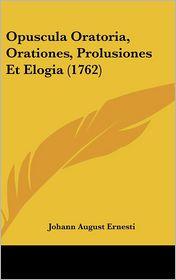 Opuscula Oratoria, Orationes, Prolusiones Et Elogia (1762) - Johann August Ernesti