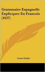 Grammaire Espagnolle Explicquee En Francois (1637) - Cesar Oudin