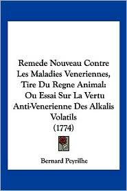 Remede Nouveau Contre Les Maladies Veneriennes, Tire Du Regne Animal: Ou Essai Sur La Vertu Anti-Venerienne Des Alkalis Volatils (1774) - Bernard Peyrilhe