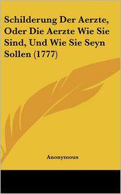 Schilderung Der Aerzte, Oder Die Aerzte Wie Sie Sind, Und Wie Sie Seyn Sollen (1777) - Anonymous