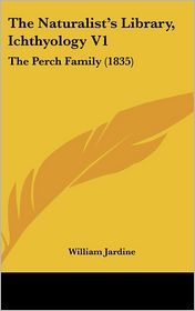 The Naturalist's Library, Ichthyology V1: The Perch Family (1835) - William Jardine