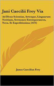 Jani Caecilii Frey Via: Ad Divas Scientias, Artesque, Linguarum Notitiam, Sermones Extemporaneos, Nova. Et Expeditissima (1674) - Janus Caecilius Frey