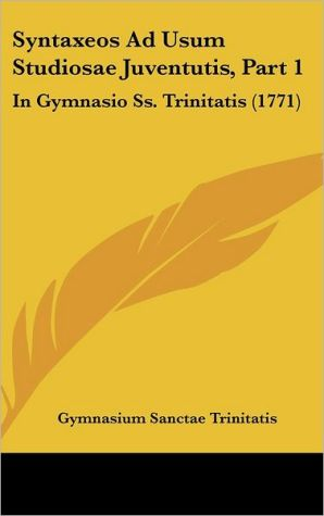 Syntaxeos Ad Usum Studiosae Juventutis, Part 1: In Gymnasio SS. Trinitatis (1771) - Sanctae Tr Gymnasium Sanctae Trinitatis