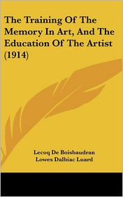 The Training of the Memory in Art, and the Education of the Artist (1914) - Lecoq De Boisbaudran, Lowes Dalbiac Luard (Translator), Selwyn Image (Introduction)