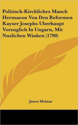 Politisch-Kirchliches Manch Hermaeon Von Den Reformen Kayser Josephs Uberhaupt Vorzuglich in Ungarn, Mit Nuzlichen Winken (1790) - Janos Molnar