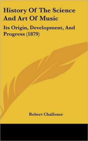 History of the Science and Art of Music: Its Origin, Development, and Progress (1879) - Robert Challoner