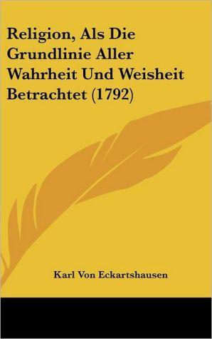 Religion, ALS Die Grundlinie Aller Wahrheit Und Weisheit Betrachtet (1792) - Karl Von Eckartshausen