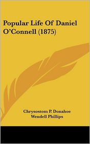 Popular Life of Daniel O'Connell (1875) - Chrysostom P. Donahoe, Wendell Phillips