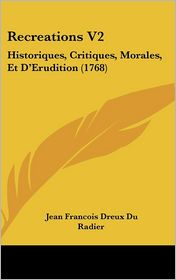 Recreations V2: Historiques, Critiques, Morales, Et D'Erudition (1768) - Jean Francois Dreux Du Radier