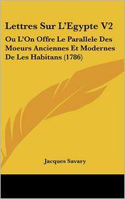 Lettres Sur L'Egypte V2: Ou L'On Offre Le Parallele Des Moeurs Anciennes Et Modernes de Les Habitans (1786) - Jacques Savary
