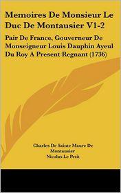 Memoires de Monsieur Le Duc de Montausier V1-2: Pair de France, Gouverneur de Monseigneur Louis Dauphin Ayeul Du Roy a Present Regnant (1736)