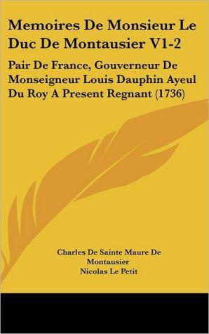 Memoires de Monsieur Le Duc de Montausier V1-2: Pair de France, Gouverneur de Monseigneur Louis Dauphin Ayeul Du Roy a Present Regnant (1736) - Charles De Sainte Maure De Montausier, Nicolas Le Petit