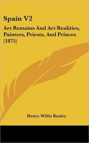 Spain V2: Art Remains and Art Realities, Painters, Priests, and Princes (1875) - Henry Willis Baxley