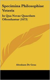 Specimina Philosophiae Veteris: In Qua Novae Quaedam Oftenduntur (1673) - Abraham De Grau