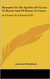 Remarks on the Epistles of Cicero to Brutus and of Brutus to Cicero: In a Letter to a Friend (1745) - Jeremiah Markland