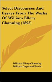 Select Discourses and Essays from the Works of William Ellery Channing (1895) - William Ellery Channing, William Copeland Bowie (Editor)