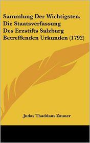 Sammlung Der Wichtigsten, Die Staatsverfassung Des Erzstifts Salzburg Betreffenden Urkunden (1792) - Judas Thaddaus Zauner