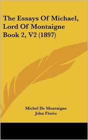 The Essays Of Michael, Lord Of Montaigne Book 2, V2 (1897) - Michel De Montaigne