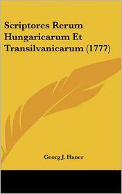 Scriptores Rerum Hungaricarum Et Transilvanicarum (1777) - Georg J. Haner