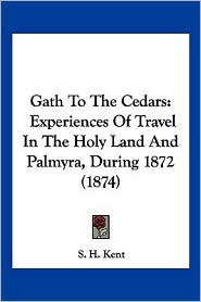 Gath to the Cedars: Experiences of Travel in the Holy Land and Palmyra, During 1872 (1874) - S.H. Kent