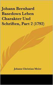 Johann Bernhard Basedows Leben Charakter Und Schriften, Part 2 (1792) - Johann Christian Meier