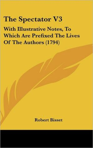 The Spectator V3: With Illustrative Notes, to Which Are Prefixed the Lives of the Authors (1794) - Robert Bisset