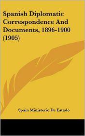 Spanish Diplomatic Correspondence and Documents, 1896-1900 (1905) - Ministerio D Spain Ministerio De Estado